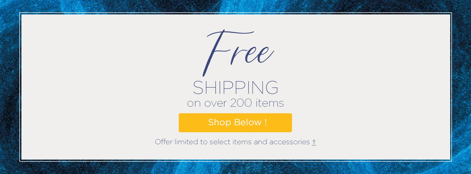 Free Shipping on over 200 items. Shop below. Offer limited to select items and accessories.