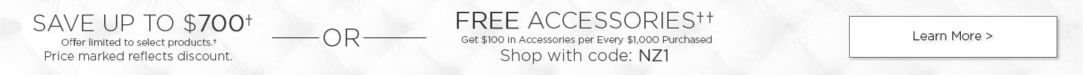 Save up to $700 Offer limited to select products. Price marked reflects discount. Or. Free accessories. Get $100 in accessories per every $1000 purchased. Shop with code: nz1